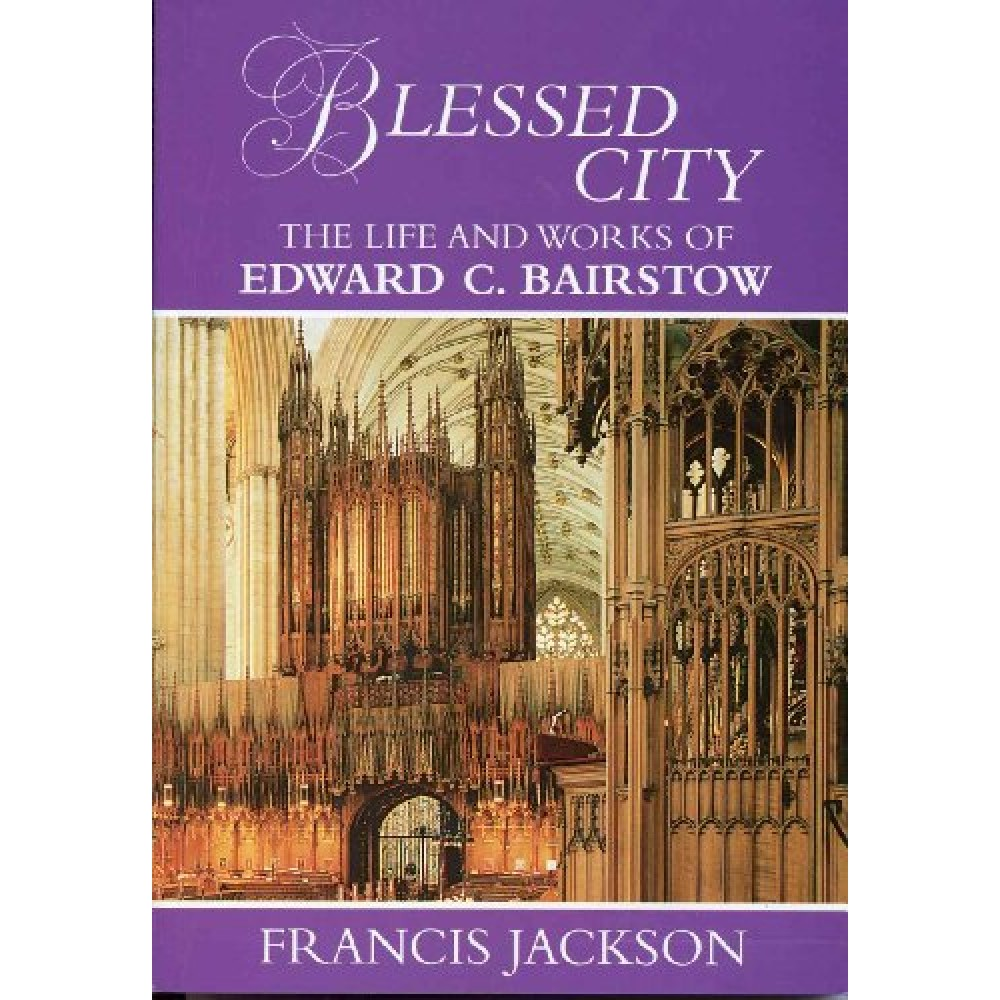 Blessed City: The Life and Works of Edward C.Bairstow